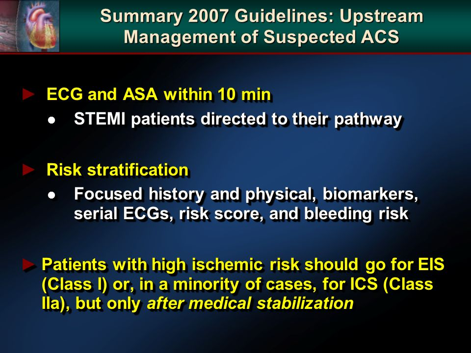 ECG and ASA within 10 min ECG and ASA within 10 min l STEMI patients directed to their pathway Risk stratification Risk stratification l Focused history and physical, biomarkers, serial ECGs, risk score, and bleeding risk Patients with high ischemic risk should go for EIS (Class I) or, in a minority of cases, for ICS (Class IIa), but only after medical stabilizationPatients with high ischemic risk should go for EIS (Class I) or, in a minority of cases, for ICS (Class IIa), but only after medical stabilization ECG and ASA within 10 min ECG and ASA within 10 min l STEMI patients directed to their pathway Risk stratification Risk stratification l Focused history and physical, biomarkers, serial ECGs, risk score, and bleeding risk Patients with high ischemic risk should go for EIS (Class I) or, in a minority of cases, for ICS (Class IIa), but only after medical stabilizationPatients with high ischemic risk should go for EIS (Class I) or, in a minority of cases, for ICS (Class IIa), but only after medical stabilization Summary 2007 Guidelines: Upstream Management of Suspected ACS