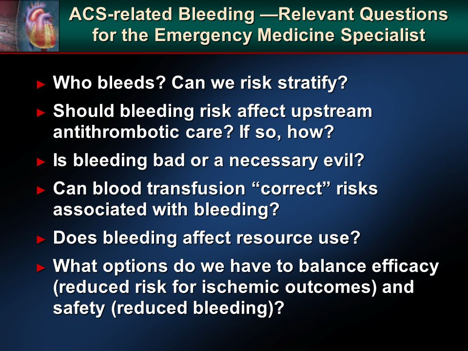 ACS-related Bleeding Relevant Questions for the Emergency Medicine Specialist Who bleeds? Can we risk stratify? Who bleeds? Can we risk stratify? Shou