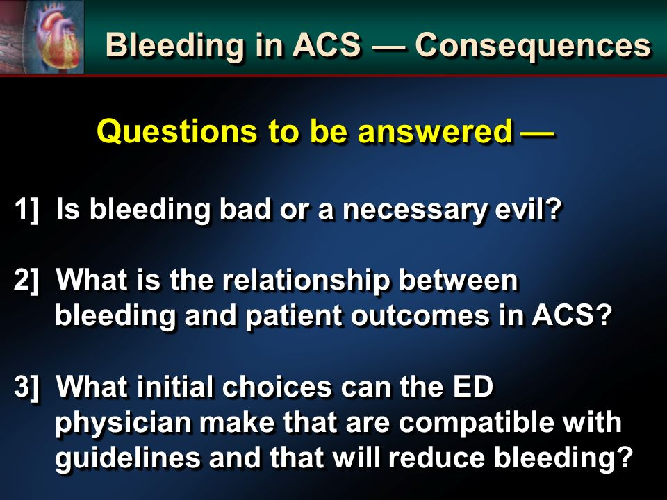 Questions to be answered Questions to be answered 1] Is bleeding bad or a necessary evil? 2] What is the relationship between bleeding and patient out