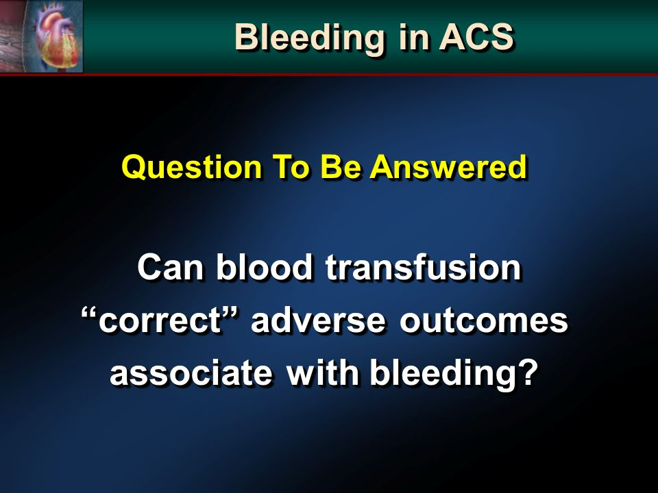 Bleeding in ACS Question To Be Answered Can blood transfusion correct adverse outcomes associate with bleeding? Can blood transfusion correct adverse