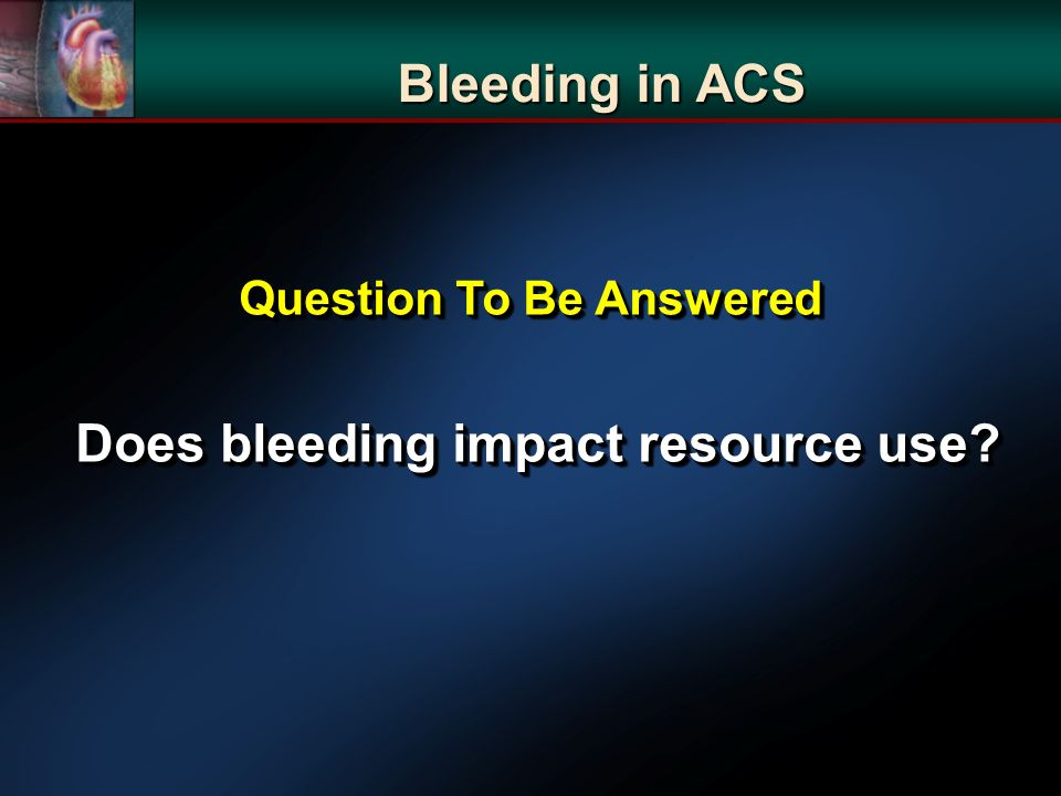 Bleeding in ACS Question To Be Answered Does bleeding impact resource use? Does bleeding impact resource use? Question To Be Answered Does bleeding im