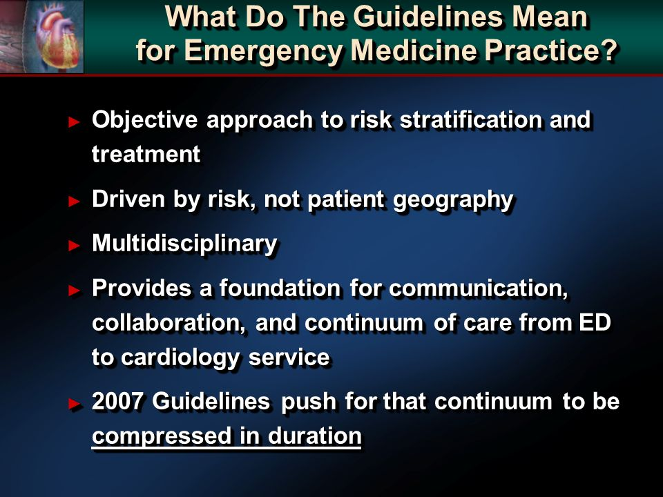 What Do The Guidelines Mean for Emergency Medicine Practice? Objective approach to risk stratification and treatment Objective approach to risk strati