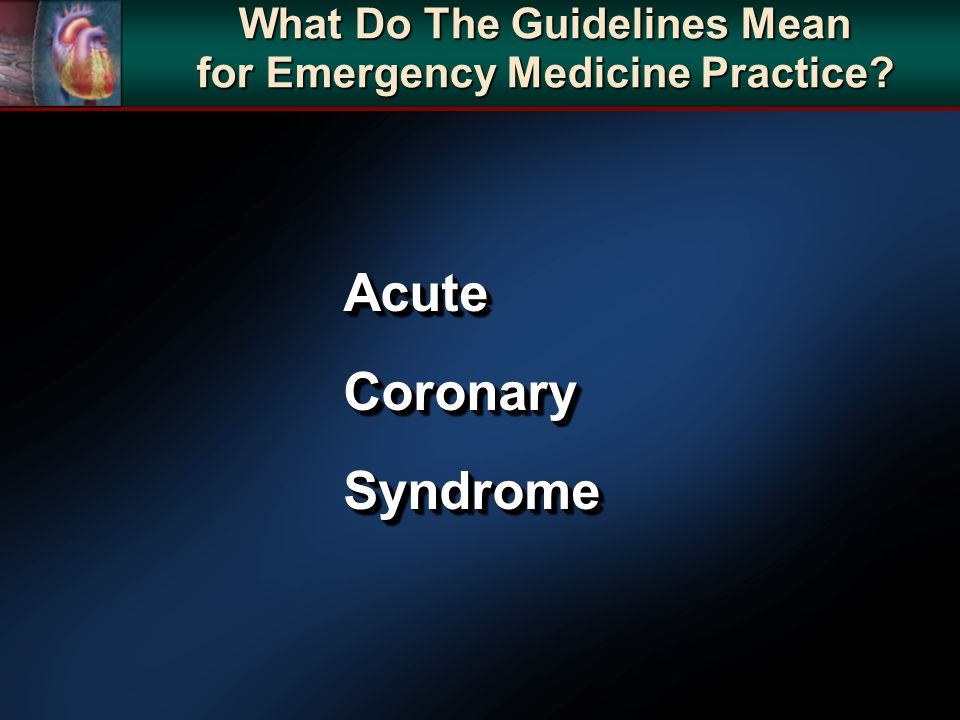 AcuteCoronarySyndromeAcuteCoronarySyndrome What Do The Guidelines Mean for Emergency Medicine Practice?