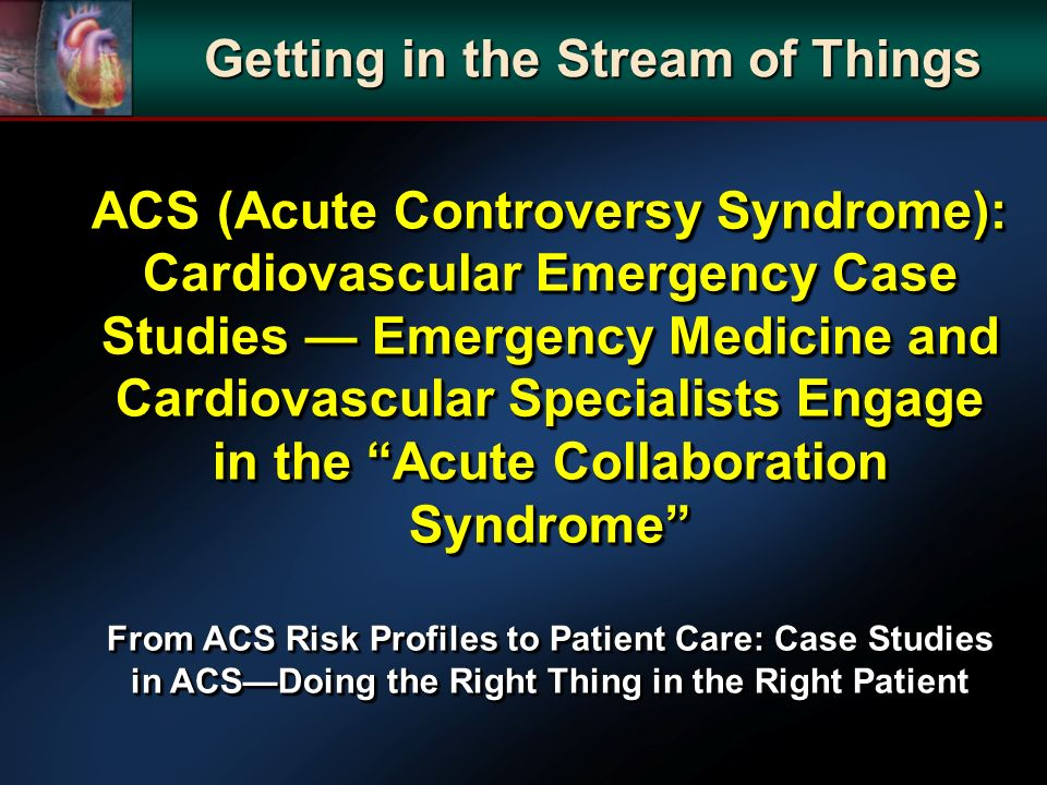 ACS (Acute Controversy Syndrome): Cardiovascular Emergency Case Studies Emergency Medicine and Cardiovascular Specialists Engage in the Acute Collaboration Syndrome From ACS Risk Profiles to Patient Care: Case Studies in ACSDoing the Right Thing in the Right Patient ACS (Acute Controversy Syndrome): Cardiovascular Emergency Case Studies Emergency Medicine and Cardiovascular Specialists Engage in the Acute Collaboration Syndrome From ACS Risk Profiles to Patient Care: Case Studies in ACSDoing the Right Thing in the Right Patient Getting in the Stream of Things