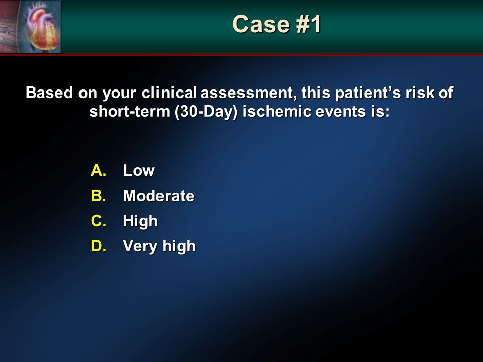 Based on your clinical assessment, this patients risk of short-term (30-Day) ischemic events is: A.Low B.Moderate C.High D.Very high Case #1