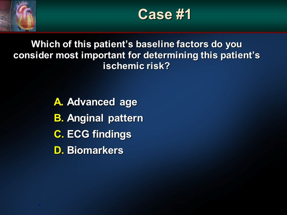 Which of this patients baseline factors do you consider most important for determining this patients ischemic risk? A. Advanced age B. Anginal pattern