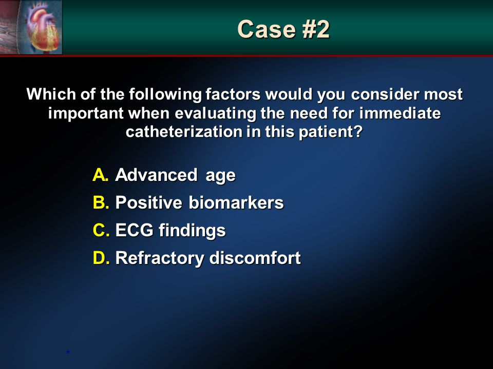 Which of the following factors would you consider most important when evaluating the need for immediate catheterization in this patient? A. Advanced a