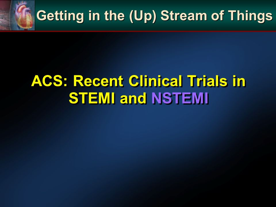 ACS: Recent Clinical Trials in STEMI and NSTEMI Getting in the (Up) Stream of Things