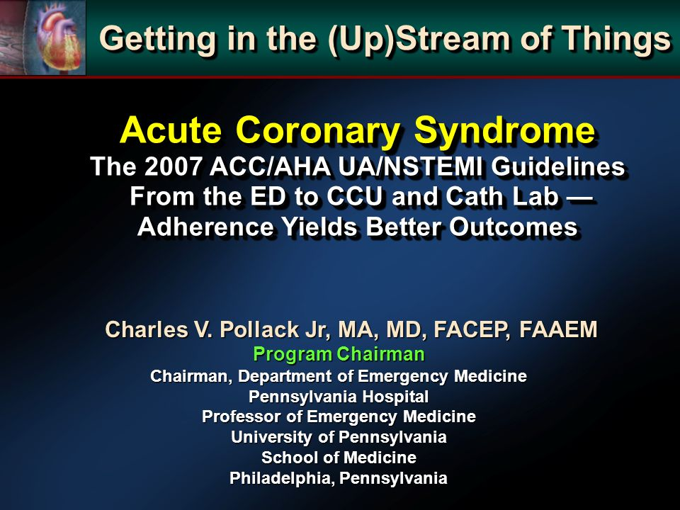 Acute Coronary Syndrome The 2007 ACC/AHA UA/NSTEMI Guidelines From the ED to CCU and Cath Lab Adherence Yields Better Outcomes Charles V.