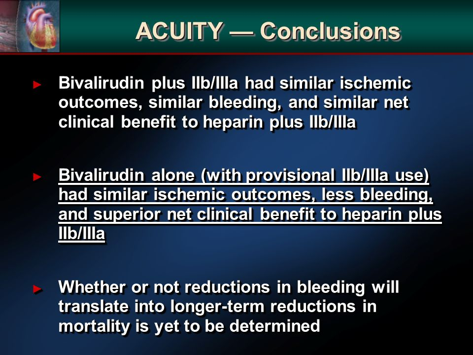 Bivalirudin plus IIb/IIIa had similar ischemic outcomes, similar bleeding, and similar net clinical benefit to heparin plus IIb/IIIa Bivalirudin plus IIb/IIIa had similar ischemic outcomes, similar bleeding, and similar net clinical benefit to heparin plus IIb/IIIa Bivalirudin alone (with provisional IIb/IIIa use) had similar ischemic outcomes, less bleeding, and superior net clinical benefit to heparin plus IIb/IIIa Bivalirudin alone (with provisional IIb/IIIa use) had similar ischemic outcomes, less bleeding, and superior net clinical benefit to heparin plus IIb/IIIa Whether or not reductions in bleeding will translate into longer-term reductions in mortality is yet to be determined Whether or not reductions in bleeding will translate into longer-term reductions in mortality is yet to be determined Bivalirudin plus IIb/IIIa had similar ischemic outcomes, similar bleeding, and similar net clinical benefit to heparin plus IIb/IIIa Bivalirudin plus IIb/IIIa had similar ischemic outcomes, similar bleeding, and similar net clinical benefit to heparin plus IIb/IIIa Bivalirudin alone (with provisional IIb/IIIa use) had similar ischemic outcomes, less bleeding, and superior net clinical benefit to heparin plus IIb/IIIa Bivalirudin alone (with provisional IIb/IIIa use) had similar ischemic outcomes, less bleeding, and superior net clinical benefit to heparin plus IIb/IIIa Whether or not reductions in bleeding will translate into longer-term reductions in mortality is yet to be determined Whether or not reductions in bleeding will translate into longer-term reductions in mortality is yet to be determined ACUITY Conclusions