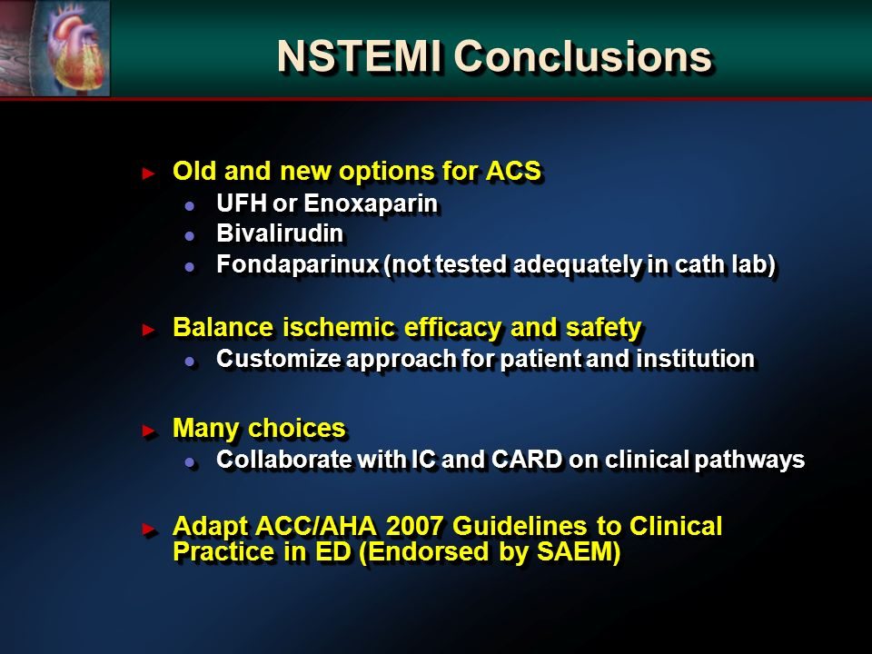 NSTEMI Conclusions Old and new options for ACS Old and new options for ACS l UFH or Enoxaparin l Bivalirudin l Fondaparinux (not tested adequately in cath lab) Balance ischemic efficacy and safety Balance ischemic efficacy and safety l Customize approach for patient and institution Many choices Many choices l Collaborate with IC and CARD on clinical pathways Adapt ACC/AHA 2007 Guidelines to Clinical Practice in ED (Endorsed by SAEM) Adapt ACC/AHA 2007 Guidelines to Clinical Practice in ED (Endorsed by SAEM) Old and new options for ACS Old and new options for ACS l UFH or Enoxaparin l Bivalirudin l Fondaparinux (not tested adequately in cath lab) Balance ischemic efficacy and safety Balance ischemic efficacy and safety l Customize approach for patient and institution Many choices Many choices l Collaborate with IC and CARD on clinical pathways Adapt ACC/AHA 2007 Guidelines to Clinical Practice in ED (Endorsed by SAEM) Adapt ACC/AHA 2007 Guidelines to Clinical Practice in ED (Endorsed by SAEM)