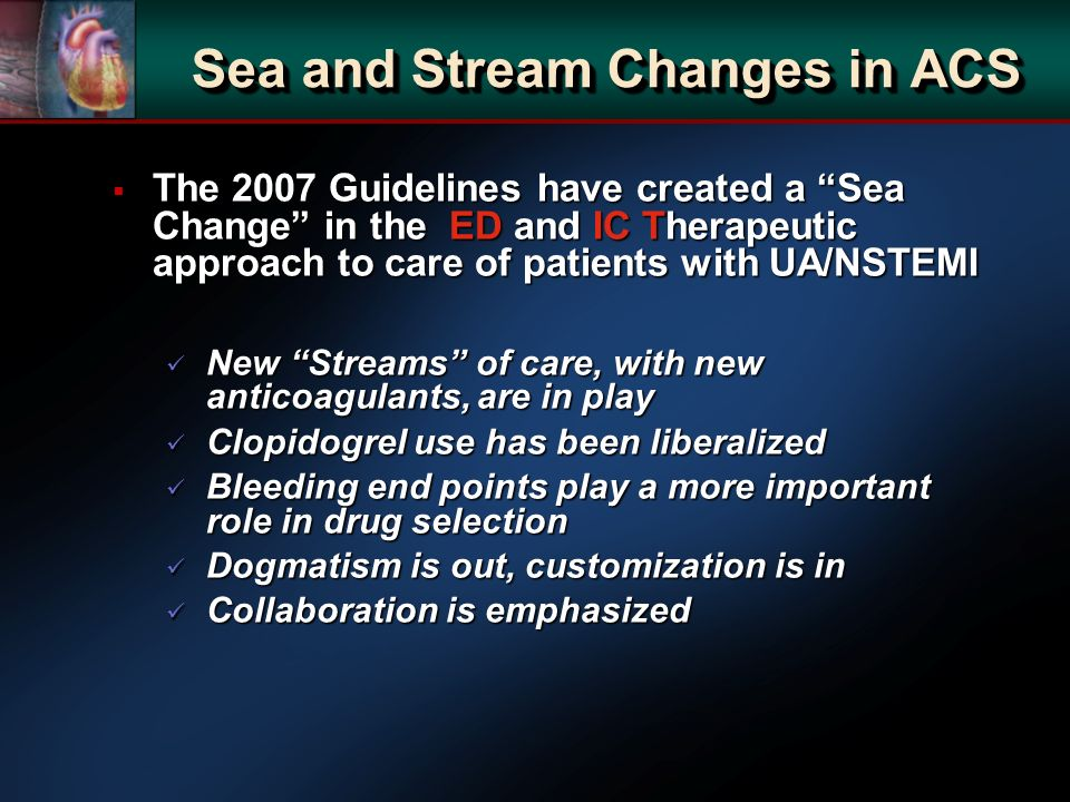 Sea and Stream Changes in ACS The 2007 Guidelines have created a Sea Change in the ED and IC Therapeutic approach to care of patients with UA/NSTEMI T