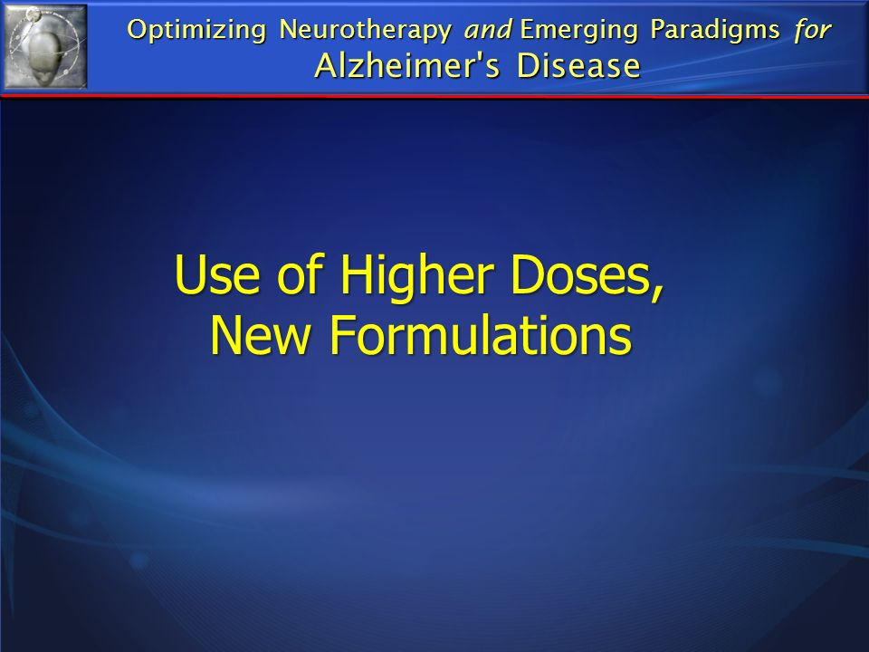 Use of Higher Doses, New Formulations Optimizing Neurotherapy and Emerging Paradigms for Alzheimer's Disease
