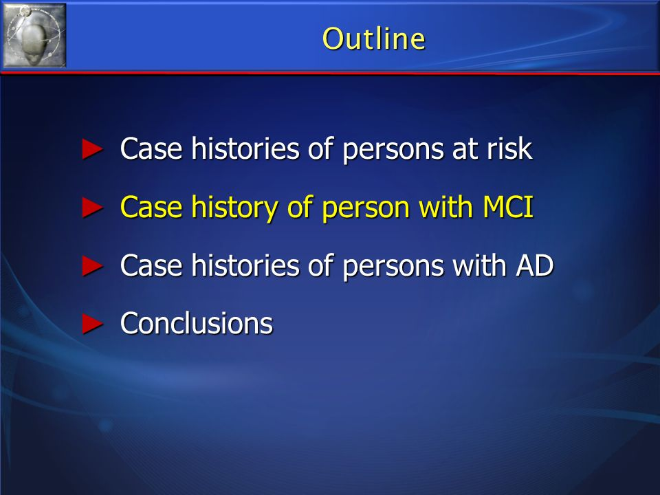 Outline Case histories of persons at risk Case histories of persons at risk Case history of person with MCI Case history of person with MCI Case histo