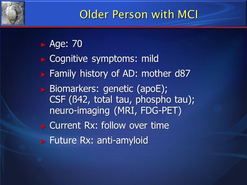 Age: 70 Age: 70 Cognitive symptoms: mild Cognitive symptoms: mild Family history of AD: mother d87 Family history of AD: mother d87 Biomarkers: geneti