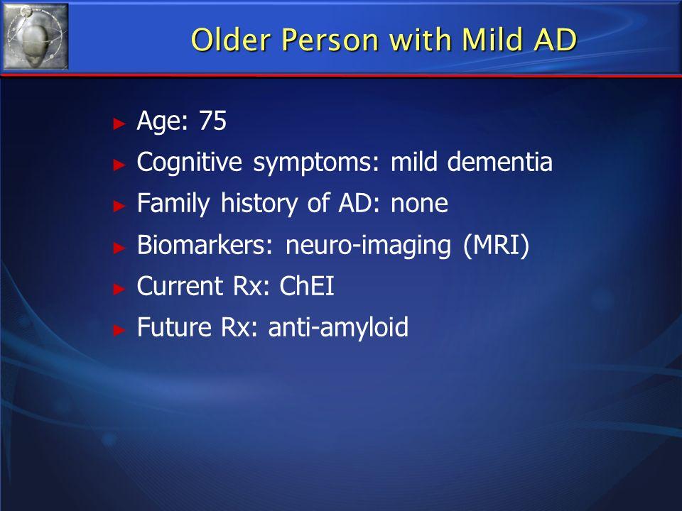Age: 75 Cognitive symptoms: mild dementia Family history of AD: none Biomarkers: neuro-imaging (MRI) Current Rx: ChEI Future Rx: anti-amyloid Older Pe