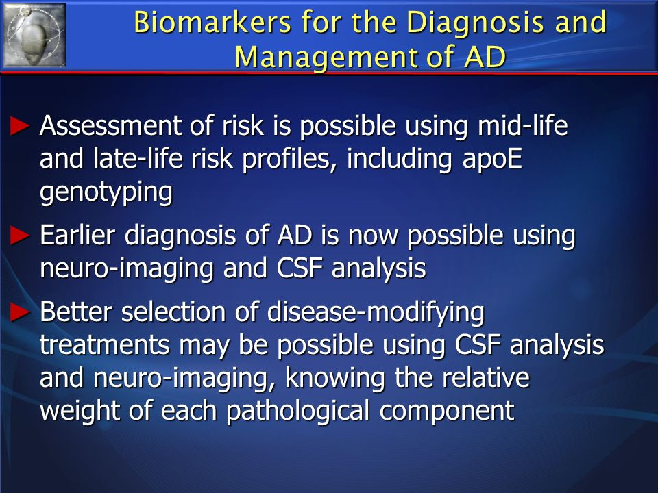 Biomarkers for the Diagnosis and Management of AD Assessment of risk is possible using mid-life and late-life risk profiles, including apoE genotyping