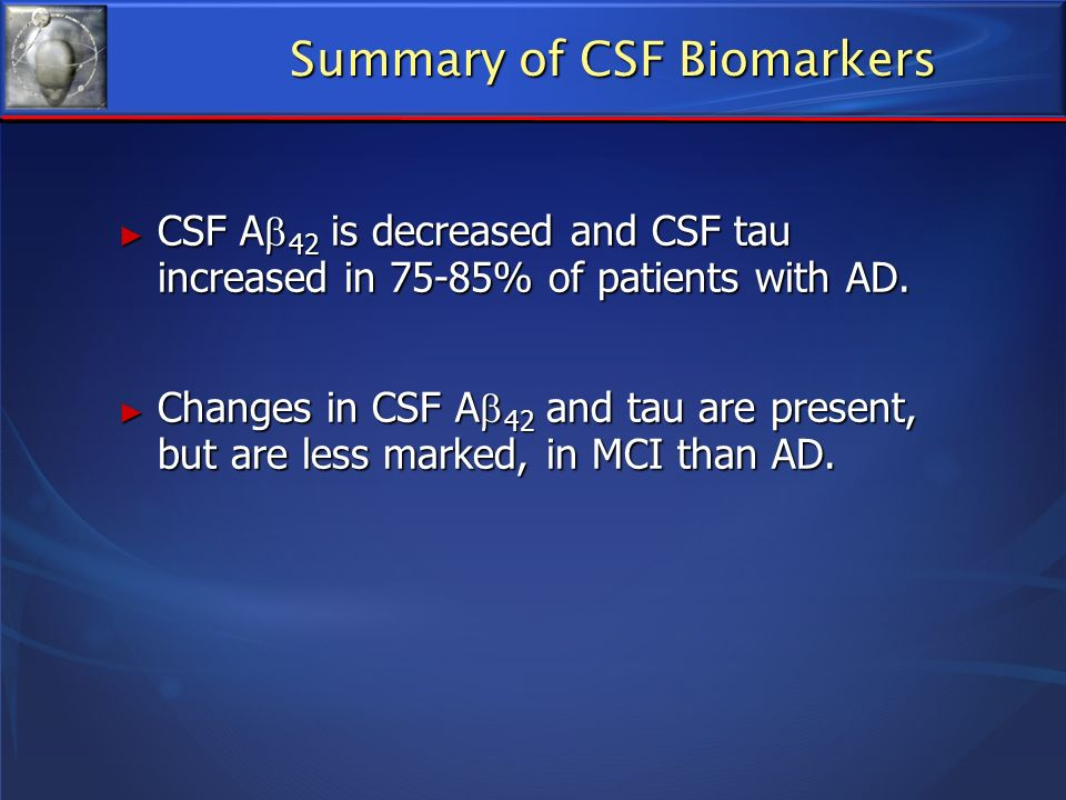 Summary of CSF Biomarkers CSF A 42 is decreased and CSF tau increased in 75-85% of patients with AD. CSF A 42 is decreased and CSF tau increased in 75