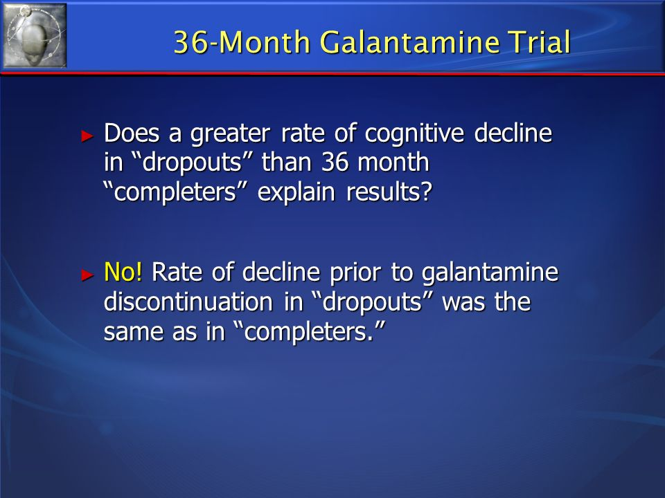36-Month Galantamine Trial Does a greater rate of cognitive decline in dropouts than 36 month completers explain results? Does a greater rate of cogni