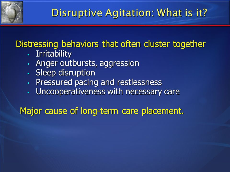 Disruptive Agitation: What is it? Distressing behaviors that often cluster together Irritability Irritability Anger outbursts, aggression Anger outbur