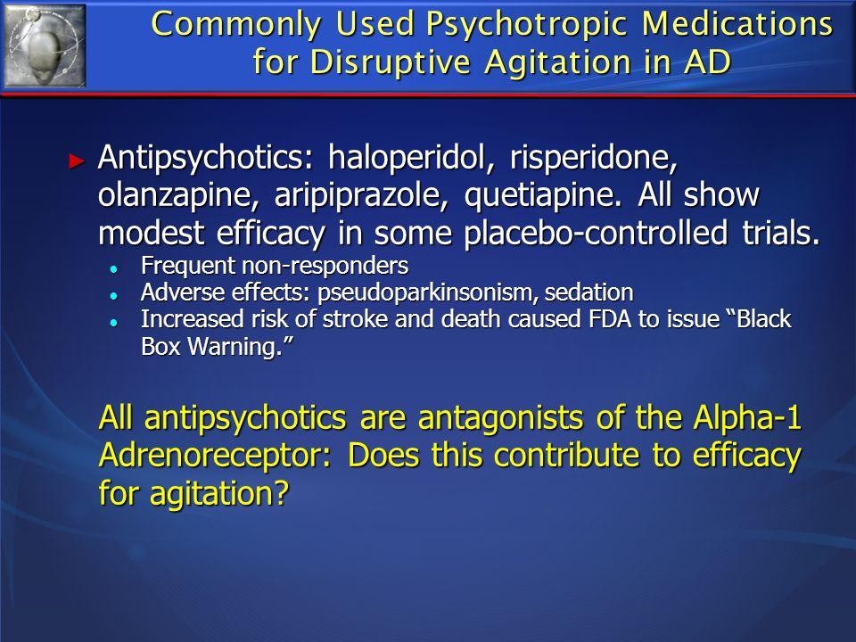 Commonly Used Psychotropic Medications for Disruptive Agitation in AD Antipsychotics: haloperidol, risperidone, olanzapine, aripiprazole, quetiapine.