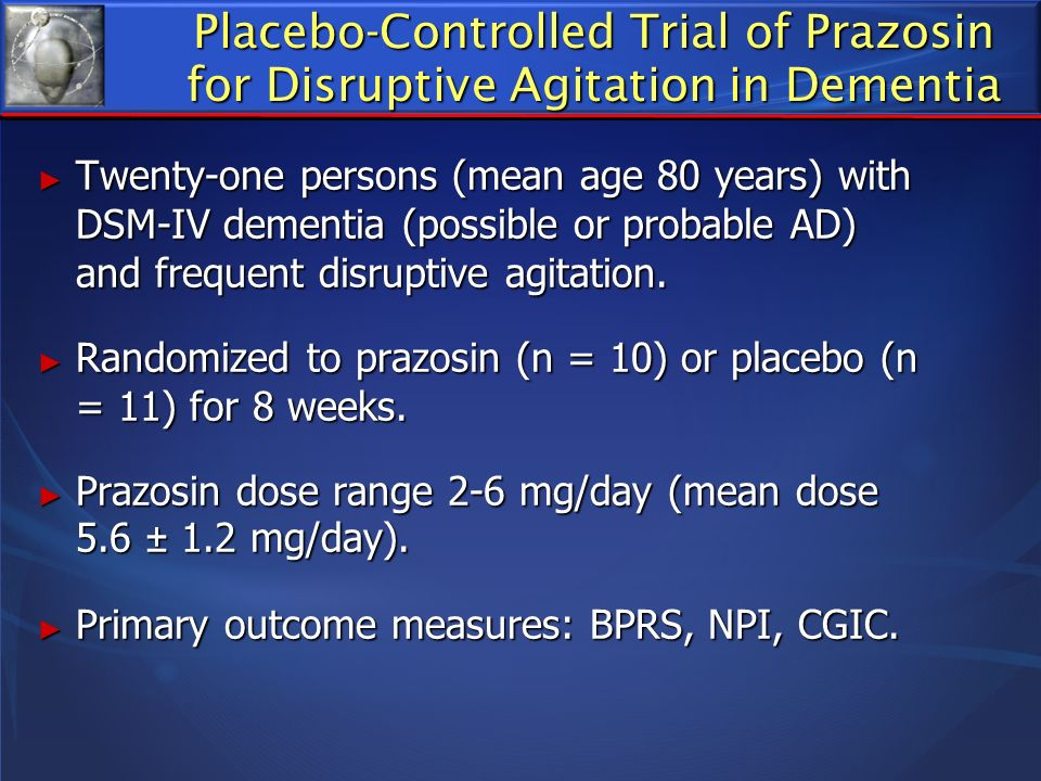 Placebo-Controlled Trial of Prazosin for Disruptive Agitation in Dementia Twenty-one persons (mean age 80 years) with DSM-IV dementia (possible or pro