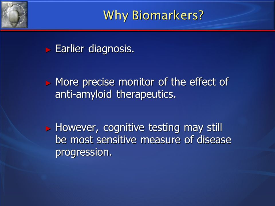 Biomarkers for the Diagnosis and Management of AD Assessment of risk is possible using mid-life and late-life risk profiles, including apoE genotyping Assessment of risk is possible using mid-life and late-life risk profiles, including apoE genotyping Earlier diagnosis of AD is now possible using neuro-imaging and CSF analysis Earlier diagnosis of AD is now possible using neuro-imaging and CSF analysis Better selection of disease-modifying treatments may be possible using CSF analysis and neuro-imaging, knowing the relative weight of each pathological component Better selection of disease-modifying treatments may be possible using CSF analysis and neuro-imaging, knowing the relative weight of each pathological component