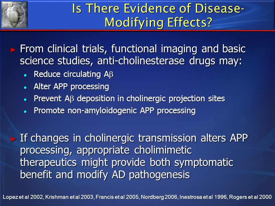 Is There Evidence of Disease- Modifying Effects? From clinical trials, functional imaging and basic science studies, anti-cholinesterase drugs may: Fr