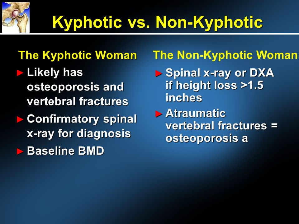 The Kyphotic Woman Likely has osteoporosis and vertebral fractures Confirmatory spinal x-ray for diagnosis Baseline BMD The Non-Kyphotic Woman Spinal x-ray or DXA if height loss >1.5 inches Spinal x-ray or DXA if height loss >1.5 inches Atraumatic vertebral fractures = osteoporosis a Atraumatic vertebral fractures = osteoporosis a Kyphotic vs.