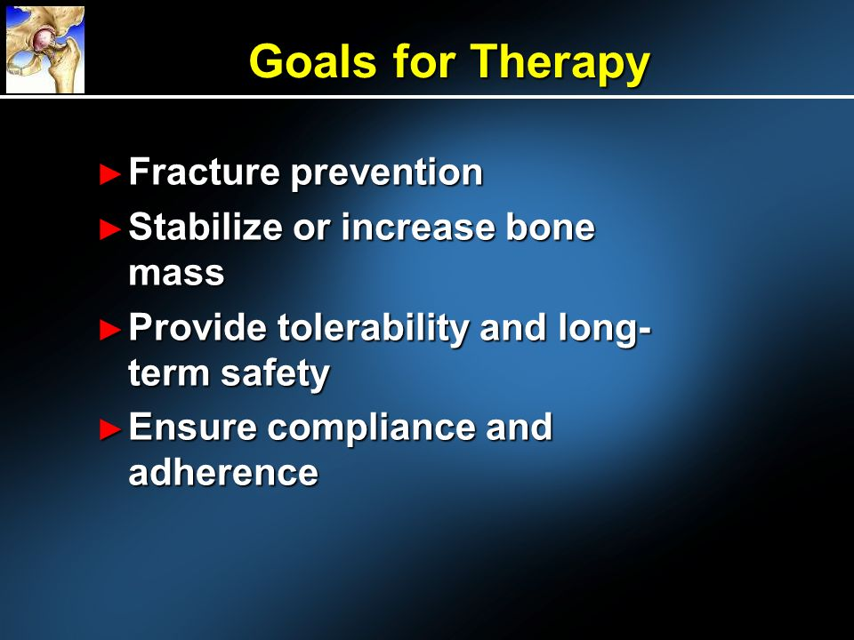 Fracture prevention Fracture prevention Stabilize or increase bone mass Stabilize or increase bone mass Provide tolerability and long- term safety Provide tolerability and long- term safety Ensure compliance and adherence Ensure compliance and adherence Goals for Therapy
