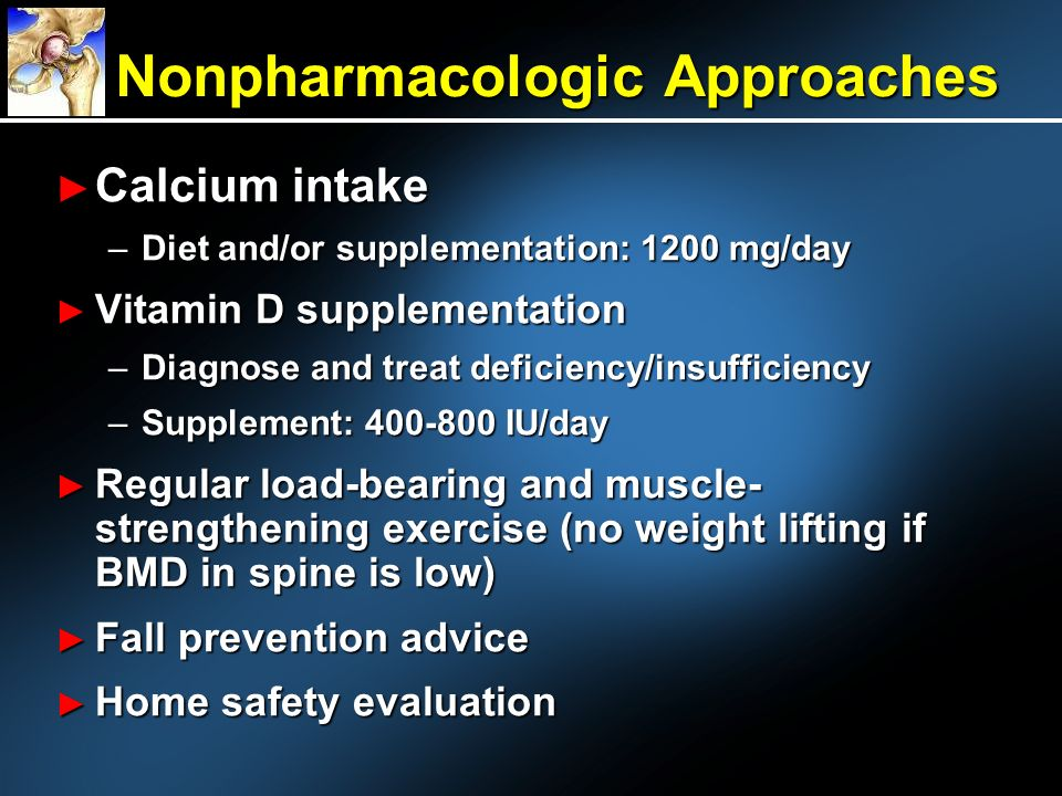Calcium intake Calcium intake –Diet and/or supplementation: 1200 mg/day Vitamin D supplementation Vitamin D supplementation –Diagnose and treat deficiency/insufficiency –Supplement: 400-800 IU/day Regular load-bearing and muscle- strengthening exercise (no weight lifting if BMD in spine is low) Regular load-bearing and muscle- strengthening exercise (no weight lifting if BMD in spine is low) Fall prevention advice Fall prevention advice Home safety evaluation Home safety evaluation Nonpharmacologic Approaches