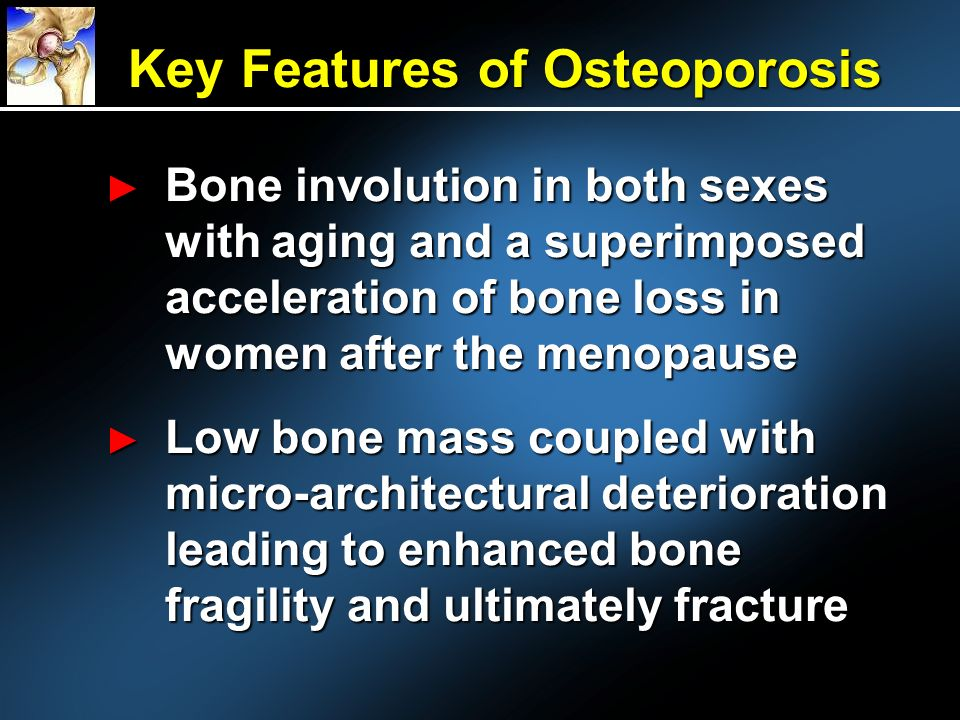 Key Features of Osteoporosis Bone involution in both sexes with aging and a superimposed acceleration of bone loss in women after the menopause Bone involution in both sexes with aging and a superimposed acceleration of bone loss in women after the menopause Low bone mass coupled with micro-architectural deterioration leading to enhanced bone fragility and ultimately fracture Low bone mass coupled with micro-architectural deterioration leading to enhanced bone fragility and ultimately fracture