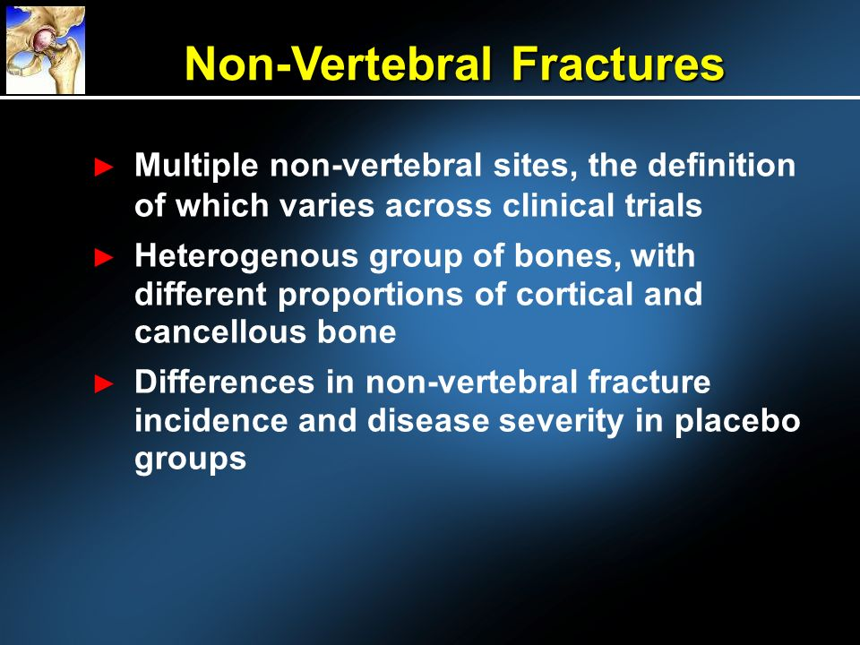 Multiple non-vertebral sites, the definition of which varies across clinical trials Heterogenous group of bones, with different proportions of cortical and cancellous bone Differences in non-vertebral fracture incidence and disease severity in placebo groups Non-Vertebral Fractures