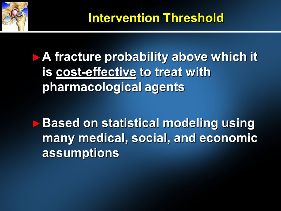 Intervention Threshold A fracture probability above which it is cost-effective to treat with pharmacological agents A fracture probability above which it is cost-effective to treat with pharmacological agents Based on statistical modeling using many medical, social, and economic assumptions Based on statistical modeling using many medical, social, and economic assumptions
