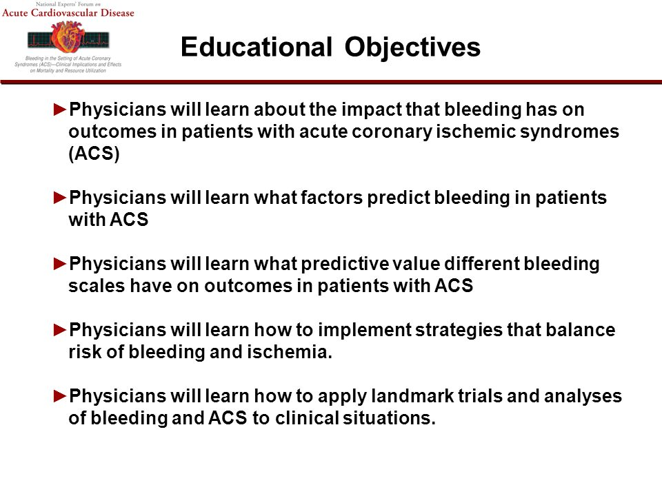 Physicians will learn about the impact that bleeding has on outcomes in patients with acute coronary ischemic syndromes (ACS) Physicians will learn what factors predict bleeding in patients with ACS Physicians will learn what predictive value different bleeding scales have on outcomes in patients with ACS Physicians will learn how to implement strategies that balance risk of bleeding and ischemia.