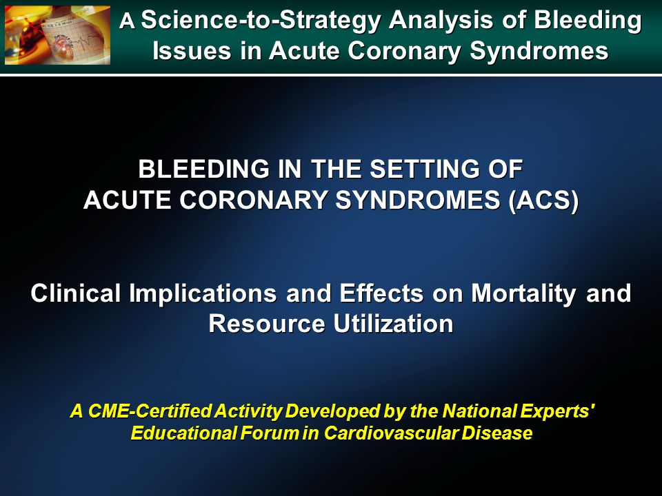 A Science-to-Strategy Analysis of Bleeding Issues in Acute Coronary Syndromes A Science-to-Strategy Analysis of Bleeding Issues in Acute Coronary Syndromes BLEEDING IN THE SETTING OF ACUTE CORONARY SYNDROMES (ACS) Clinical Implications and Effects on Mortality and Resource Utilization A CME-Certified Activity Developed by the National Experts Educational Forum in Cardiovascular Disease BLEEDING IN THE SETTING OF ACUTE CORONARY SYNDROMES (ACS) Clinical Implications and Effects on Mortality and Resource Utilization A CME-Certified Activity Developed by the National Experts Educational Forum in Cardiovascular Disease