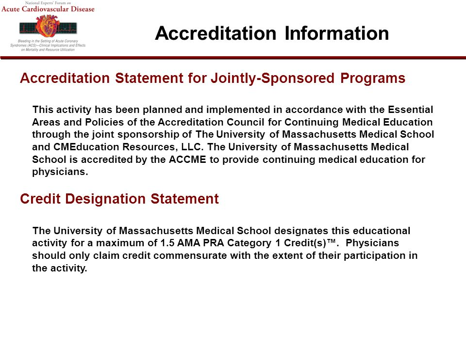 Accreditation Statement for Jointly-Sponsored Programs This activity has been planned and implemented in accordance with the Essential Areas and Policies of the Accreditation Council for Continuing Medical Education through the joint sponsorship of The University of Massachusetts Medical School and CMEducation Resources, LLC.