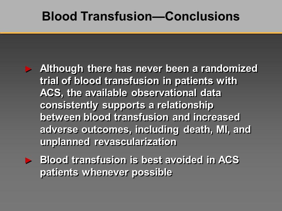 Although there has never been a randomized trial of blood transfusion in patients with ACS, the available observational data consistently supports a relationship between blood transfusion and increased adverse outcomes, including death, MI, and unplanned revascularization Blood transfusion is best avoided in ACS patients whenever possible Although there has never been a randomized trial of blood transfusion in patients with ACS, the available observational data consistently supports a relationship between blood transfusion and increased adverse outcomes, including death, MI, and unplanned revascularization Blood transfusion is best avoided in ACS patients whenever possible Blood TransfusionConclusions