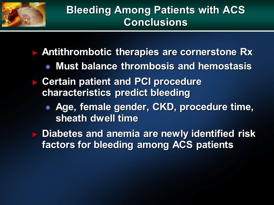 Bleeding Among Patients with ACS Conclusions Antithrombotic therapies are cornerstone Rx Antithrombotic therapies are cornerstone Rx l Must balance thrombosis and hemostasis Certain patient and PCI procedure characteristics predict bleeding Certain patient and PCI procedure characteristics predict bleeding l Age, female gender, CKD, procedure time, sheath dwell time Diabetes and anemia are newly identified risk factors for bleeding among ACS patients Diabetes and anemia are newly identified risk factors for bleeding among ACS patients