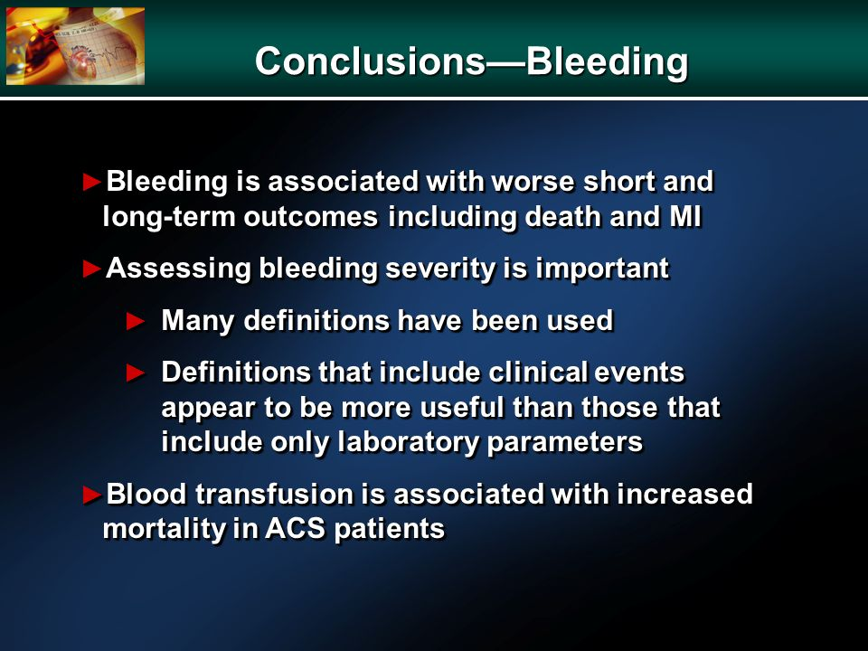 ConclusionsBleeding Bleeding is associated with worse short and long-term outcomes including death and MI Bleeding is associated with worse short and long-term outcomes including death and MI Assessing bleeding severity is important Assessing bleeding severity is important Many definitions have been used Many definitions have been used Definitions that include clinical events appear to be more useful than those that include only laboratory parameters Definitions that include clinical events appear to be more useful than those that include only laboratory parameters Blood transfusion is associated with increased mortality in ACS patients Blood transfusion is associated with increased mortality in ACS patients Bleeding is associated with worse short and long-term outcomes including death and MI Bleeding is associated with worse short and long-term outcomes including death and MI Assessing bleeding severity is important Assessing bleeding severity is important Many definitions have been used Many definitions have been used Definitions that include clinical events appear to be more useful than those that include only laboratory parameters Definitions that include clinical events appear to be more useful than those that include only laboratory parameters Blood transfusion is associated with increased mortality in ACS patients Blood transfusion is associated with increased mortality in ACS patients