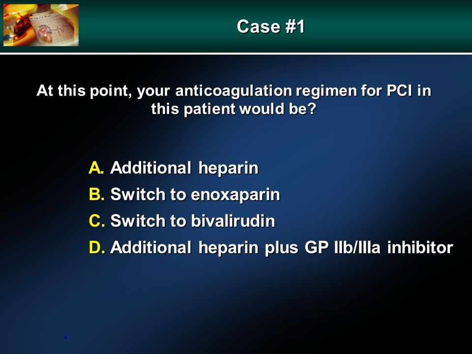 At this point, your anticoagulation regimen for PCI in this patient would be? A. Additional heparin B. Switch to enoxaparin C. Switch to bivalirudin D