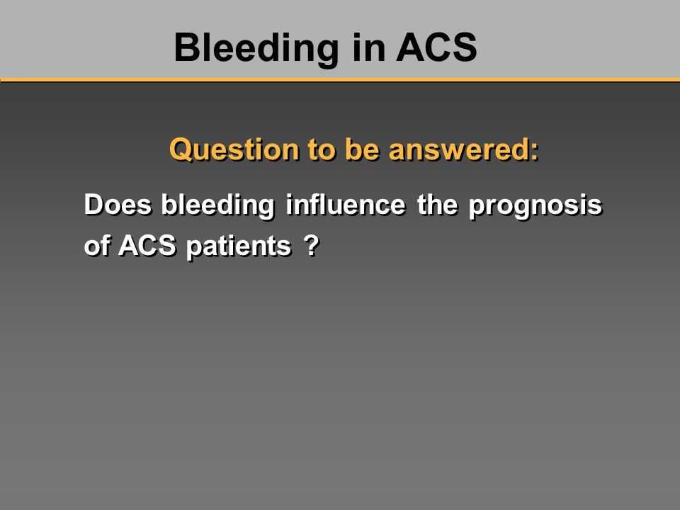 Does bleeding influence the prognosis of ACS patients ? Bleeding in ACS Question to be answered: