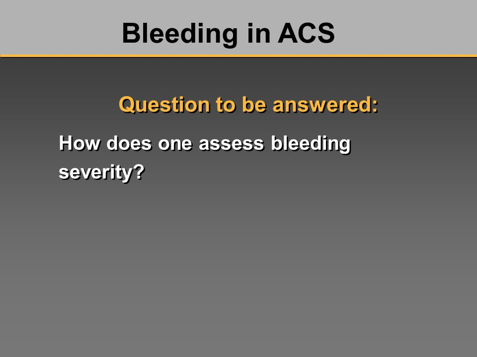 How does one assess bleeding severity? Bleeding in ACS Question to be answered:
