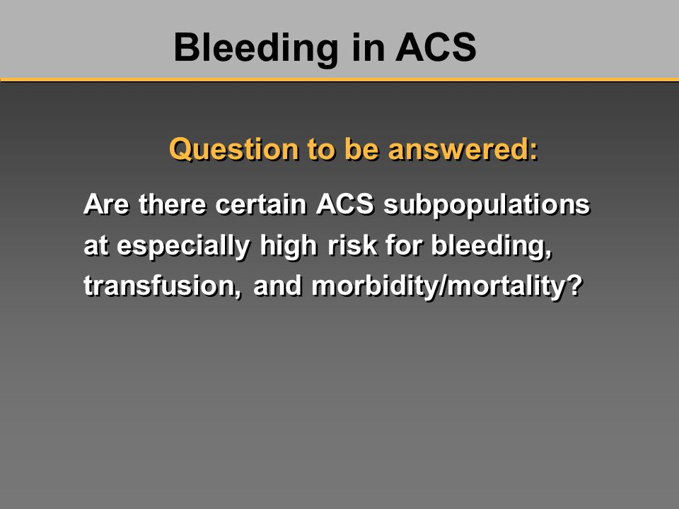 Are there certain ACS subpopulations at especially high risk for bleeding, transfusion, and morbidity/mortality? Bleeding in ACS Question to be answer