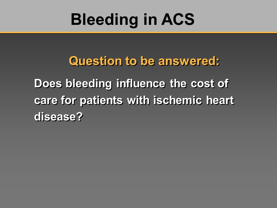 Does bleeding influence the cost of care for patients with ischemic heart disease? Bleeding in ACS Question to be answered: