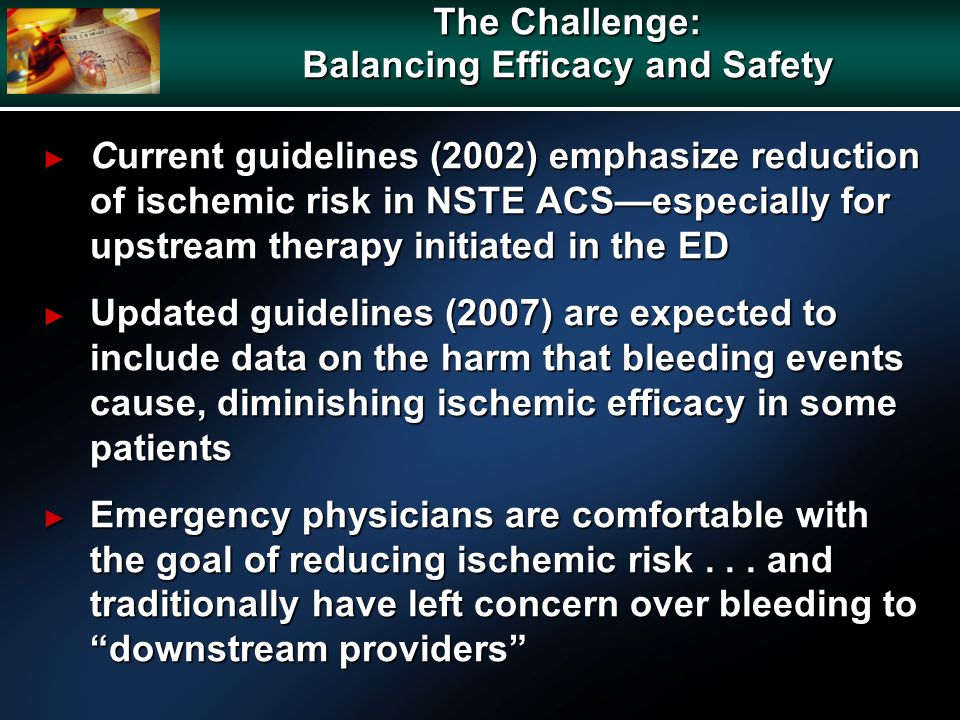 The Challenge: Balancing Efficacy and Safety Current guidelines (2002) emphasize reduction of ischemic risk in NSTE ACSespecially for upstream therapy