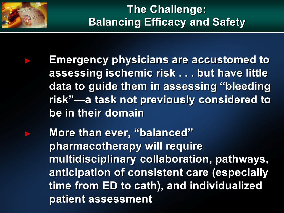 The Challenge: Balancing Efficacy and Safety Emergency physicians are accustomed to assessing ischemic risk... but have little data to guide them in a