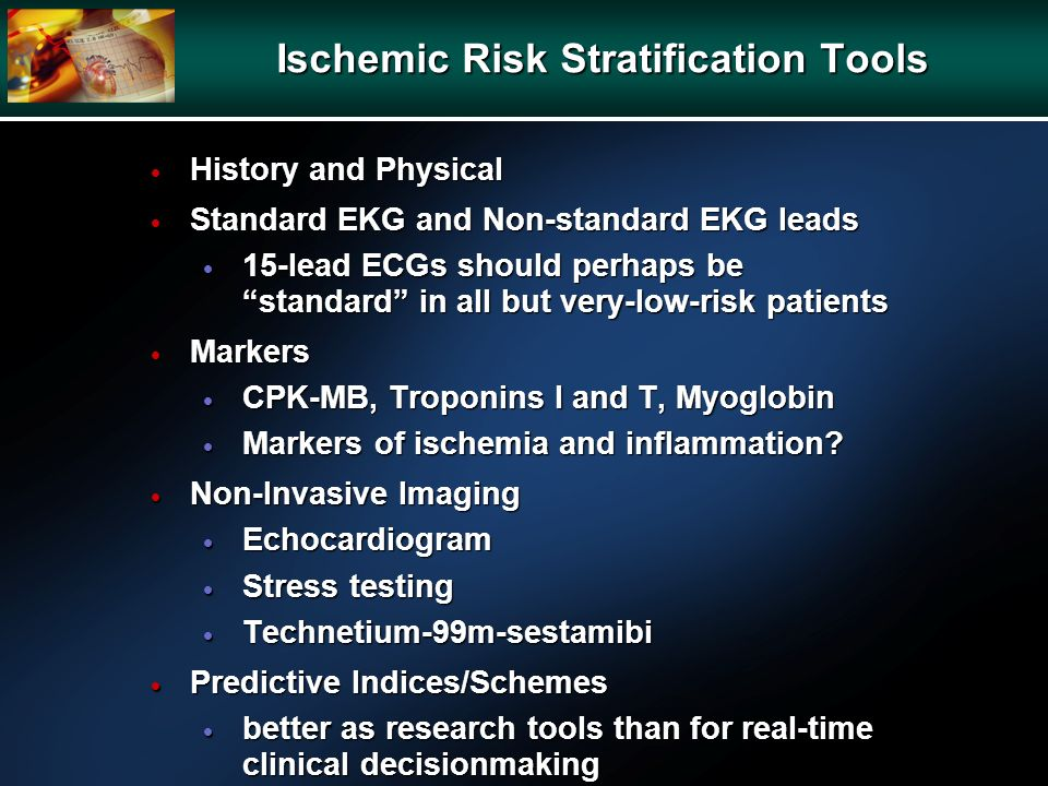 Ischemic Risk Stratification Tools History and Physical History and Physical Standard EKG and Non-standard EKG leads Standard EKG and Non-standard EKG
