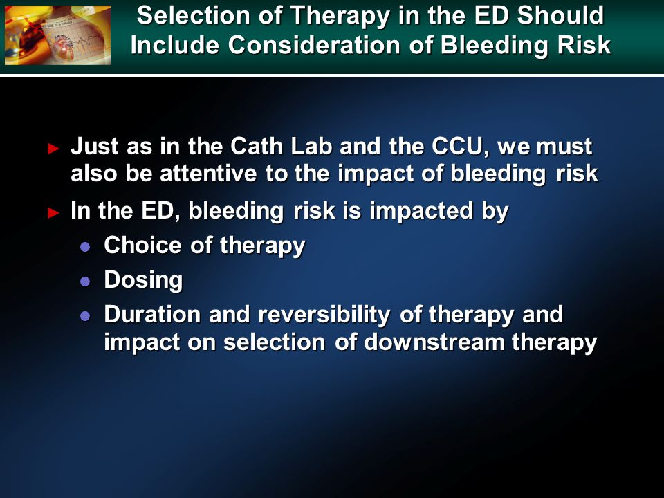 Selection of Therapy in the ED Should Include Consideration of Bleeding Risk Just as in the Cath Lab and the CCU, we must also be attentive to the imp