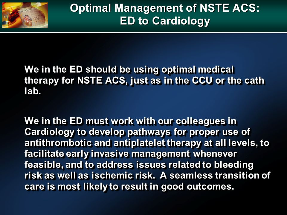 We in the ED should be using optimal medical therapy for NSTE ACS, just as in the CCU or the cath lab. We in the ED must work with our colleagues in C